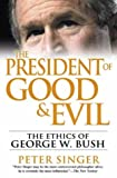The President of Good and Evil: The Ethics of George W. Bush (0525948139) by Singer, Peter