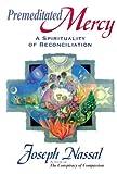 Premeditated Mercy: A Spirituality of Reconciliation