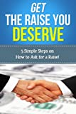 img - for Get The Raise You Deserve: 5 Simple Steps on How to Ask For a Raise book / textbook / text book