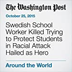 Swedish School Worker Killed Trying to Protect Students in Racial Attack Hailed as Hero | Adam Taylor