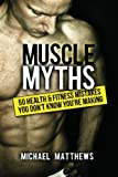 Muscle Myths: 50 Health &amp; Fitness Mistakes You Don&#039;t Know You&#039;re Making (The Build Healthy Muscle Series)
