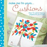 Make Me I'm Yours... Cushions: Over 15 Cushion Making Projects for You to Sew