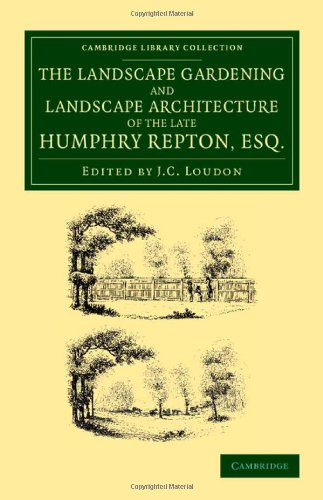 The Landscape Gardening and Landscape Architecture of the Late Humphry Repton, Esq.: Being his Entire Works on These Subjects (Cambridge Library Collection - Botany and Horticulture)