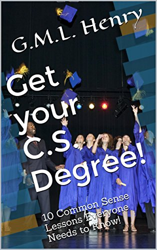 Get Your C.S. Degree!: 10 Common Sense Lessons Everyone Needs To Know!