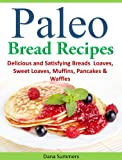 Paleo Bread Recipes: Delicious and Satisfying Breads - Loaves, Sweet Loaves, Muffins, Pancakes & Waffles!