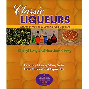 Classic Liqueurs: The Art of Making & Cooking with Liqueurs (Creative Cooking (Sibyl Publications)) Cheryl Long and Heather Kibbey
