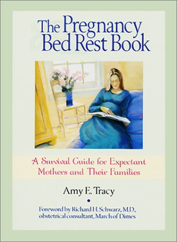 The Pregnancy Bed Rest Book: A Survival Guide for Expectant Mothers and Their Families, Amy E. Tracy
