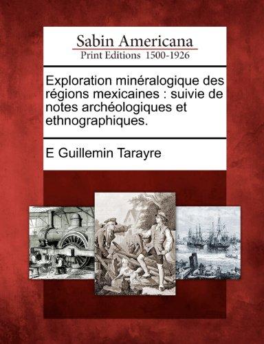 Exploration minéralogique des régions mexicaines: suivie de notes archéologiques et ethnographiques.