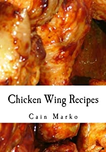 Chicken Wing Recipes: Hot Wings, BBQ Wings, Buffalo Wings, Spicy Wings, Teriyaki Wings and Cajun Wings by CreateSpace Independent Publishing Platform