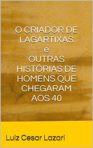 Luiz Cesar Lazari - O CRIADOR DE LAGARTIXAS e OUTRAS HISTÓRIAS DE HOMENS QUE CHEGARAM AOS 40