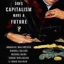 Does Capitalism Have a Future? (       UNABRIDGED) by Immanuel Wallerstein, Randall Collins, Michael Mann, Georgi Derluguian, Craig Calhoun Narrated by Stephen Hoye