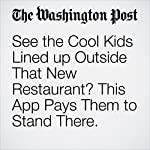 See the Cool Kids Lined up Outside That New Restaurant? This App Pays Them to Stand There.   Peter Holley