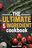The Ultimate 5 Ingredient Cookbook: 5 Ingredient Recipes and Meals (Quick Easy Recipes)
