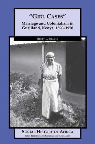 Girl Cases: Marriage and Colonialism in Gusiiland, Kenya,...