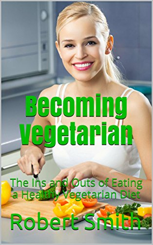 Becoming Vegetarian: The Ins and Outs of Eating a Healthy Vegetarian Diet by Robert Smith