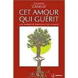 Cet amour qui gu�rit : Une approche spirituelle de la sant�par Thierry Gamelin