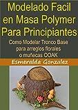 MODELADO FACIL EN MASA POLYMER PARA PRINCIPIANTES: Como modelar tronco base para arreglos florales y muñecas OOAK (Modelado en masa polymmer para principiantes nº 1) (Spanish Edition)