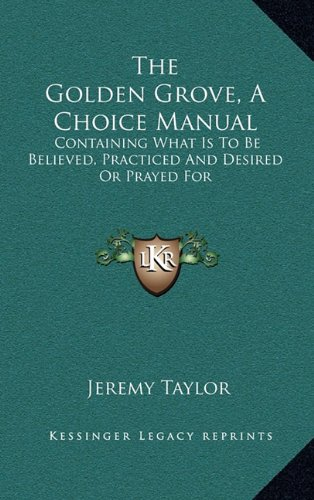 The Golden Grove, a Choice Manual: Containing What Is to Be Believed, Practiced and Desired or Prayed for