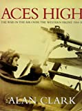 Aces High. The War in the Air Over the Western Front 1914-1918 (0297841602) by Clark, Alan