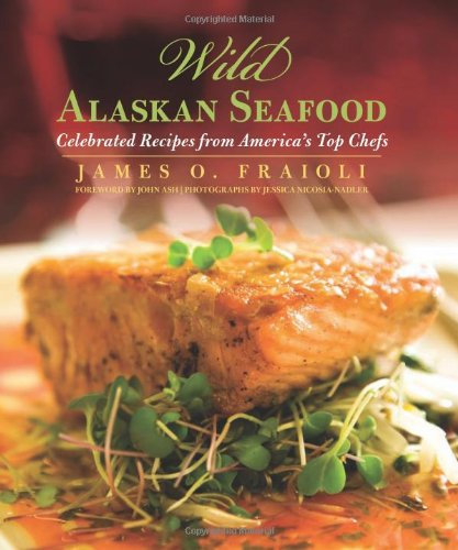 Wild Alaskan Seafood: Celebrated Recipes from America's Top Chefs by James O. Fraioli