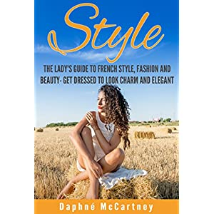 Style: The Lady's Guide to French Style, Fashion and Beauty- Get Dressed to Look Charm and Elegant (French Chic, Sense of Style, Style, Style Books, S