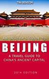The Insiders Guide to Beijing - A travel guide to Chinas ancient capital