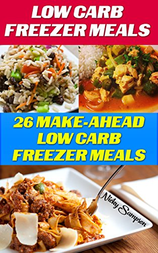 Low Carb Freezer Meals: 26 Make-Ahead Low Carb Freezer Meals: (low carbohydrate, high protein, low carbohydrate foods, low carb, low carb cookbook, low ... Ketogenic Diet to Overcome Belly Fat) by Nicky Sampson