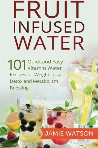 Fruit Infused Water: 101 Fruit Infused Water Recipes for Weight Loss, Detox and Metabolism Boosting Vitamin Water PDF