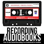 Recording Audiobooks: How to Get Started Recording Your Audiobook for Audible   George Smolinski