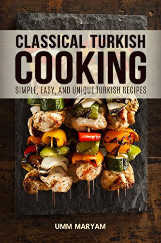 Classical Turkish Cooking: Simple, Easy, and Unique Turkish Recipes by Umm Maryam