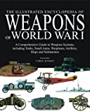 The Illustrated Encyclopedia of Weapons of World War I: The Comprehensive Guide to Weapons Systems, including Tanks, Small Arms, Warplanes, Artillery, Ships and Submarines