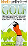 Golf: The Complete Guide To: Golf For Beginners - Learn: Golf Strategies, Golf Techniques, How To Consistently Break 90, and MORE