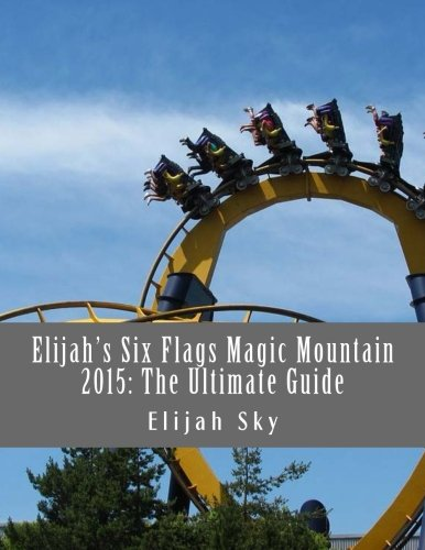 elijahs-six-flags-magic-mountain-2015-the-ultimate-guide-volume-1-elijahs-ultimate-guides