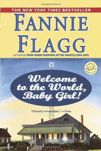 Welcome to the World, Baby Girl!  A Novel, Fannie Flagg