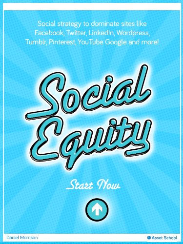 Social Equity – Social media strategy to dominate sites like Facebook, Twitter, LinkedIn, WordPress, Tumblr, Pinterest, YouTube Google and more (Asset School)
