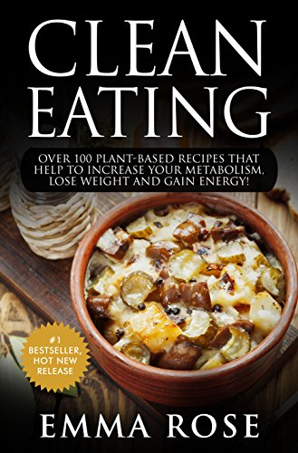 Clean Eating: Over 100 Plant-Based Recipes That Help To Increase Your Metabolism, Lose Weight And Gain Energy! by Emma Rose