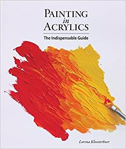Painting in Acrylics: The Indispensable Guide: Lorena Kloosterboer