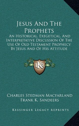 Jesus and the Prophets: An Historical, Exegetical, and Interpretative Discussion of the Use of Old Testament Prophecy by Jesus and of His Attitude Towards It (1905)