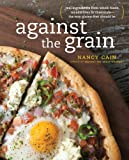 Nancy Cain Against the Grain: Real Ingredients from Whole Foods, No Additives or Chemicals-- The Way Gluten-Free Should Be
