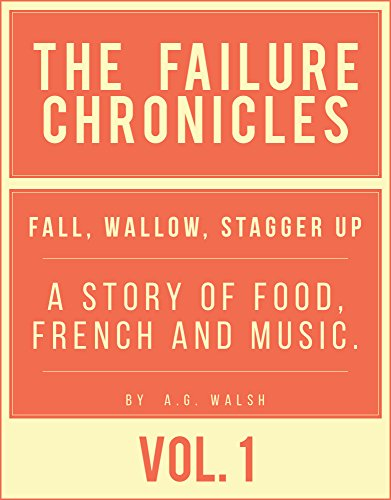 Failure Chronicles Vol I Fall, wallow, stagger up: A story of Food, French and Music (Service Failure compare prices)