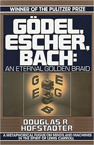 Godel, Escher, Bach: An Eternal Golden Braid, Douglas R. Hofstadter