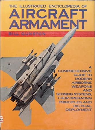 The Illustrated Encyclopedia of Aircraft Armament: A Comprehensive Guide to Modern Airborne Weapons and Sensing Systems, their Operating Principles, and Tactical Deployment
