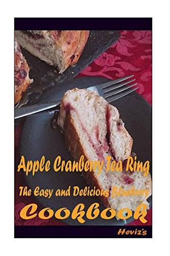 Apple Cranberry Tea Ring: 101 Delicious, Nutritious, Low Budget, Mouth Watering Cookbook by Heviz's