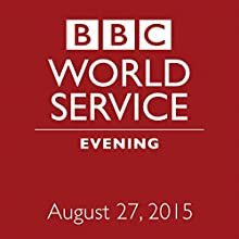 August 27, 2015: Evening  by  BBC Newshour Narrated by Owen Bennett-Jones, Lyse Doucet, Robin Lustig, Razia Iqbal, James Coomarasamy, Julian Marshall