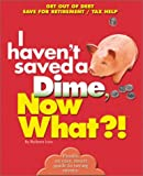 I Havent Saved a Dime, Now What?!: Get Out of Debt/ Save for Retirement/ Tax Help (Now What?! Series)