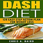 DASH Diet:: 128 Easy Step Action Plan for Weight Loss Guide Book | Chris A. Baird