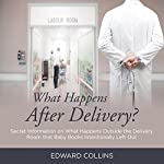 What Happens After Delivery?: Secret Information on What Happens Outside the Delivery Room That Baby Books Intentionally Left Out | Edward Collins