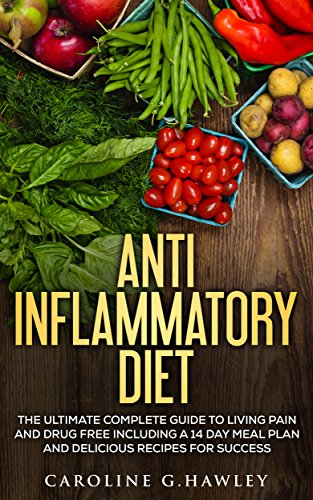 Anti Inflammation Diet: The Complete Guide to Living Pain and Drug Free- includes a 14 day meal plan and delicious recipes for success by Caroline G. Hawley