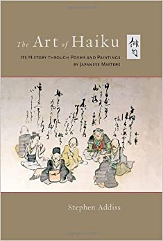 The Art of Haiku: Its History Through Poems and Paintings by Japanese Masters: Written by Stephen Addiss, 2012 Edition, Publisher: Shambhala Publications Inc [Hardcover]