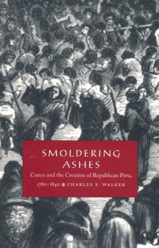 Smoldering Ashes: Cuzco and the Creation of Republican...